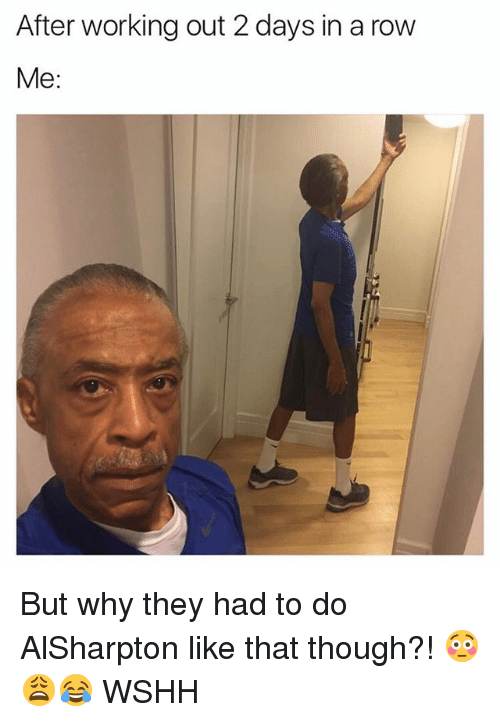 Memes, Working Out, and Wshh: After working out 2 days in a row  Me But why they had to do AlSharpton like that though?! 😳😩😂 WSHH