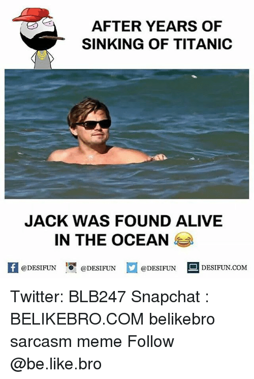 Alive, Be Like, and Meme: AFTER YEARS OF  SINKING OF TITANIC  JACK WAS FOUND ALIVE  IN THE OCEAN  K @DESIFUN 증@DESIFUN  @DESIFUN DESIFUN.COM Twitter: BLB247 Snapchat : BELIKEBRO.COM belikebro sarcasm meme Follow @be.like.bro