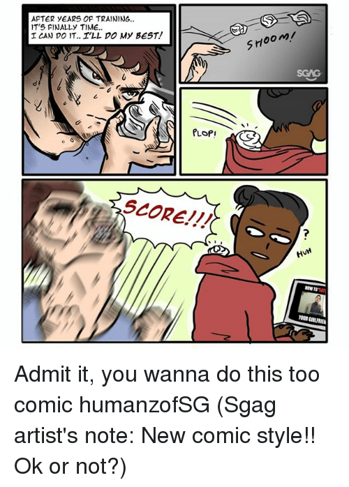 Memes, Best, and Time: AFTER yEARS OF TRAINING..  T'S FINALLy TIME.  I CAN DO IT.. I'LL DO My BEST!  S700  PLOf!  SCORE!!!  HM  BOW TO  YOUR GIRURIEN Admit it, you wanna do this too comic humanzofSG (Sgag artist's note: New comic style!! Ok or not?)