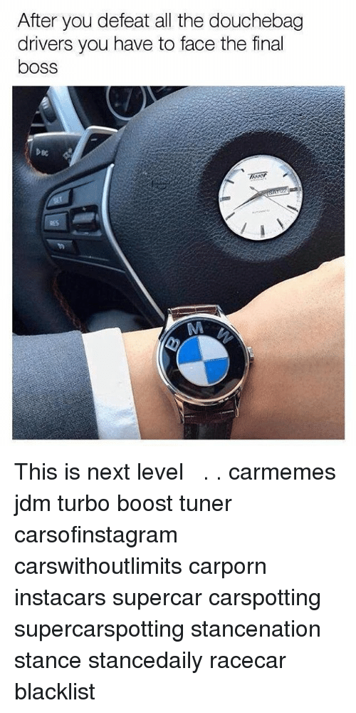 Douchebag, Final Boss, and Memes: After you defeat all the douchebag  drivers you have to face the final  boss  DBC This is next level ⌚︎ . . carmemes jdm turbo boost tuner carsofinstagram carswithoutlimits carporn instacars supercar carspotting supercarspotting stancenation stance stancedaily racecar blacklist
