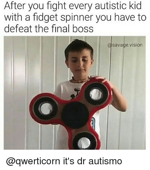 after you fight every autistic kid with a fidget spinner 20723089 after you fight every autistic kid with a fidget spinner you have