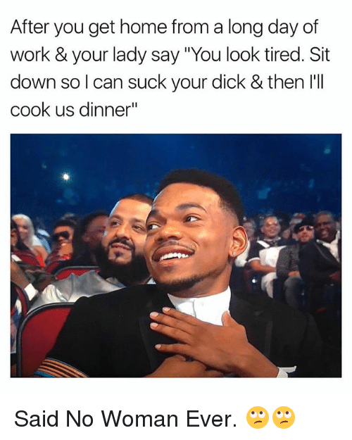 "Work, Dick, and Home: After you get home from a long day of  work & your lady say ""You look tired. Sit  down so l can suck your dick & then l'll  cook us dinner"" Said No Woman Ever. 🙄🙄"