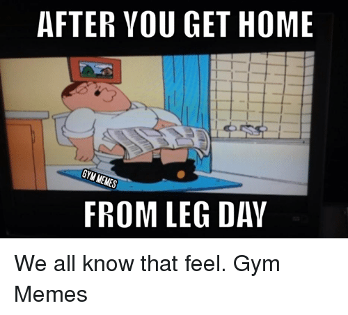 AFTER YOU GET HOME Gry FROM LEG DAY We All Know That Feel ...