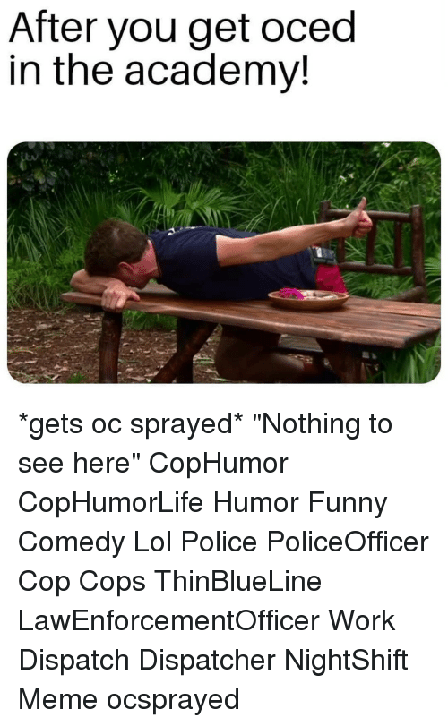 """Funny, Lol, and Meme: After you get oced  in the academv! *gets oc sprayed* """"Nothing to see here"""" CopHumor CopHumorLife Humor Funny Comedy Lol Police PoliceOfficer Cop Cops ThinBlueLine LawEnforcementOfficer Work Dispatch Dispatcher NightShift Meme ocsprayed"""