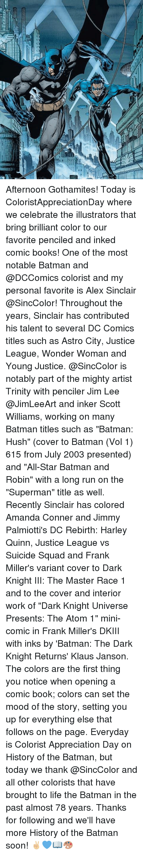 "All Star, Memes, and Suicide Squad: Afternoon Gothamites! Today is ColoristAppreciationDay where we celebrate the illustrators that bring brilliant color to our favorite penciled and inked comic books! One of the most notable Batman and @DCComics colorist and my personal favorite is Alex Sinclair @SincColor! Throughout the years, Sinclair has contributed his talent to several DC Comics titles such as Astro City, Justice League, Wonder Woman and Young Justice. @SincColor is notably part of the mighty artist Trinity with penciler Jim Lee @JimLeeArt and inker Scott Williams, working on many Batman titles such as ""Batman: Hush"" (cover to Batman (Vol 1) 615 from July 2003 presented) and ""All-Star Batman and Robin"" with a long run on the ""Superman"" title as well. Recently Sinclair has colored Amanda Conner and Jimmy Palmiotti's DC Rebirth: Harley Quinn, Justice League vs Suicide Squad and Frank Miller's variant cover to Dark Knight III: The Master Race 1 and to the cover and interior work of ""Dark Knight Universe Presents: The Atom 1"" mini-comic in Frank Miller's DKIII with inks by 'Batman: The Dark Knight Returns' Klaus Janson. The colors are the first thing you notice when opening a comic book; colors can set the mood of the story, setting you up for everything else that follows on the page. Everyday is Colorist Appreciation Day on History of the Batman, but today we thank @SincColor and all other colorists that have brought to life the Batman in the past almost 78 years. Thanks for following and we'll have more History of the Batman soon! ✌🏼️💙📖🎨"