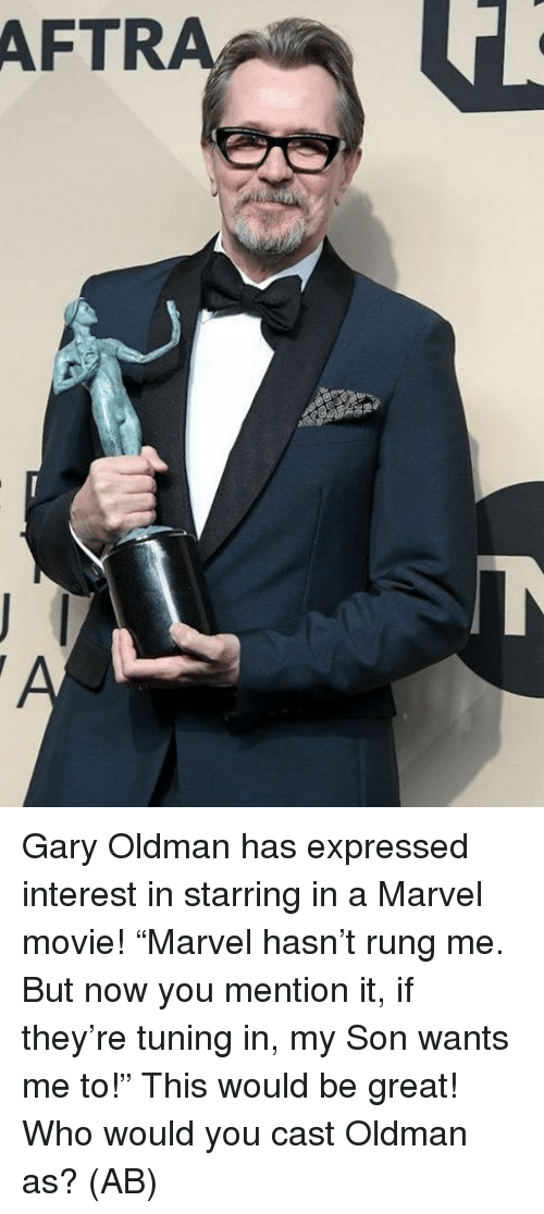 "Memes, Marvel, and Movie: AFTRA Gary Oldman has expressed interest in starring in a Marvel movie!  ""Marvel hasn't rung me. But now you mention it, if they're tuning in, my Son wants me to!""  This would be great! Who would you cast Oldman as?   (AB)"