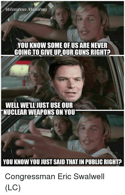 Guns, Memes, and Never: ag  YOU KNOW SOME OFUSARE NEVER  GOING TO GIVE UP OUR GUNS RIGHT?  WELL WELLJUST USE OUR  NUCLEAR WEAPONS ON YOU  YOU KNOW YOU JUST SAID THAT IN PUBLIC RIGHT Congressman Eric Swalwell (LC)