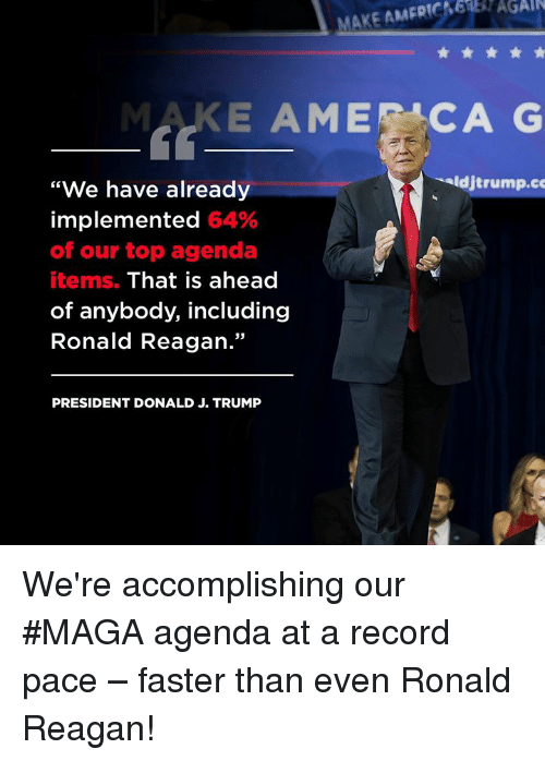 """Record, Trump, and Ronald Reagan: AGAIN  MAKE AMERI  MAKE AMECAG  """"We have already  implemented 64%  of our top agenda  items. That is ahead  of anybody, including  Ronald Reagan.""""  djtrump.co  PRESIDENT DONALD J. TRUMP We're accomplishing our #MAGA agenda at a record pace – faster than even Ronald Reagan!"""
