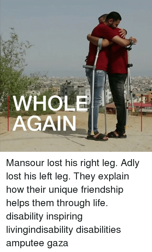Life, Memes, and Lost: AGAIN Mansour lost his right leg. Adly lost his left leg. They explain how their unique friendship helps them through life. disability inspiring livingindisability disabilities amputee gaza