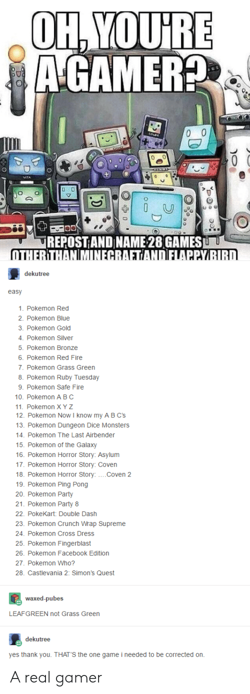 Facebook, Fire, and Party: AGAMER  REPOSTIAND NAME 28 GAMES  dekutree  easy  1. Pokemon Red  2. Pokemon Blue  3. Pokemon Gold  4. Pokemon Silve  5. Pokemon Bronze  6. Pokemon Red Fire  7. Pokemon Grass Green  8. Pokemon Ruby Tuesday  9. Pokemon Safe Fire  10. Pokemon A BC  11. Pokemon X Y Z  12. Pokemon Now I know my A BC's  13. Pokemon Dungeon Dice Monsters  14. Pokemon The Last Airbender  15. Pokemon of the Galaxy  16. Pokemon Horror Story: Asylum  17. Pokemon Horror Story: Coven  18. Pokemon Horror Story:....Coven 2  19. Pokemon Ping Pong  20. Pokemon Party  21. Pokemon Party 8  22. PokeKart: Double Dash  23. Pokemon Crunch Wrap Supreme  24. Pokemon Cross Dress  25. Pokemon Fingerblast  26. Pokemon Facebook Edition  27. Pokemon Who?  28. Castlevania 2: Simon's Quest  waxed-pubes  LEAFGREEN not Grass Green  dekutree  yes thank you. THAT'S the one game i needed to be corrected orn A real gamer