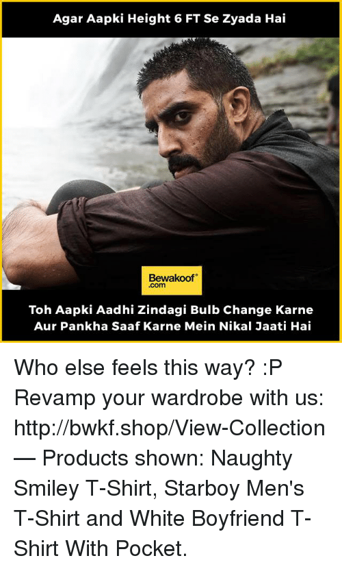 Memes, Http, and White: Agar Aapki Height 6 FT Se Zyada Hai  Bewakoof  .com  Toh Aapki Aadhi Zindagi Bulb Change Karne  Aur Pankha Saaf Karne Mein Nikal Jaati Hai Who else feels this way? :P  Revamp your wardrobe with us: http://bwkf.shop/View-Collection   — Products shown: Naughty Smiley T-Shirt, Starboy Men's T-Shirt and  White Boyfriend T-Shirt With Pocket.
