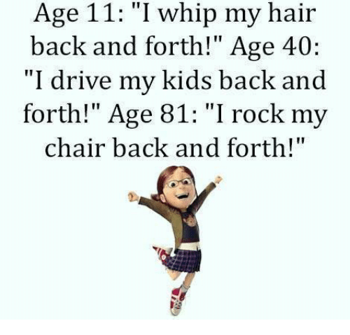 age 11 i whip my hair back and forth age 5125540 age 11 i whip my hair back and forth! age 40 i drive my kids back