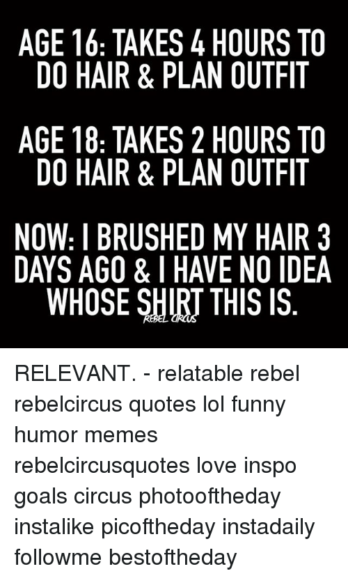 Funny, Goals, and Lol: AGE 16: TAKES 4 HOURS TO  DO HAIR & PLAN OUTFIT  AGE 18: TAKES 2 HOURS TO  DO HAIR & PLAN OUTFIT  NOW: I BRUSHED MY HAIR 3  DAYS AGO & I HAVE NO IDEA  WHOSE SHIRT THIS IS  3A  TT TT R  I ID  S FI S FI Al  RT AIS  SF All  RT RT HO  00  00  00 YN IS  NH  4A 2A DATs  SL  L EHR  &K& SIl  K& U  US &  R TA R ROE  AR R0E  TA  RTI  TH 8  8: A B S  1H -AO  EO EO W YS  GD GD。AY  ND RELEVANT. - relatable rebel rebelcircus quotes lol funny humor memes rebelcircusquotes love inspo goals circus photooftheday instalike picoftheday instadaily followme bestoftheday