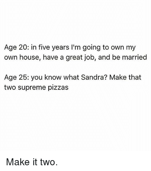 Gym, Supreme, and House: Age 20: in five years I'm going to own my  own house, have a great job, and be married  Age 25: you know what Sandra? Make that  two supreme pizzas Make it two.