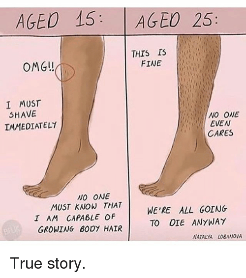 Memes, Omg, and True: AGED 15: AGED 25  THIS I  FINE  OMG!  I MUST  SHAVE  IMMEDIATELY  NO ONE  EVEN  CARES  NO ONE  MUST KNOW THAT  I AM CAPABLE OF  GROWING BODY HAIR  WE'RE ALL GOING  TO DIE ANYWAY True story.