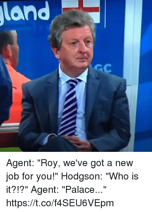 "Soccer, Got, and Job: Agent: ""Roy, we've got a new job for you!""  Hodgson: ""Who is it?!?""  Agent: ""Palace..."" https://t.co/f4SEU6VEpm"