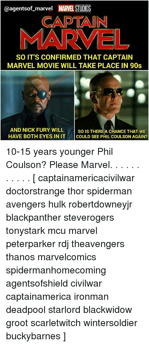 Memes, Deadpool, and Hulk: @agentsof_marvel MARVEL STUDIOS  CAPTAIN  MARVEL  SO IT'S CONFIRMED THAT CAPTAIN  MARVEL MOVIE WILL TAKE PLACE IN 90s  AND NICK FURY WILL so IsT  HAVE BOTH EYES IN IT COULD SEE PHIL COULSON AGAIN?  SO IS THEREA CHANCE THAT WE 10-15 years younger Phil Coulson? Please Marvel. . . . . . . . . . . [ captainamericacivilwar doctorstrange thor spiderman avengers hulk robertdowneyjr blackpanther steverogers tonystark mcu marvel peterparker rdj theavengers thanos marvelcomics spidermanhomecoming agentsofshield civilwar captainamerica ironman deadpool starlord blackwidow groot scarletwitch wintersoldier buckybarnes ]