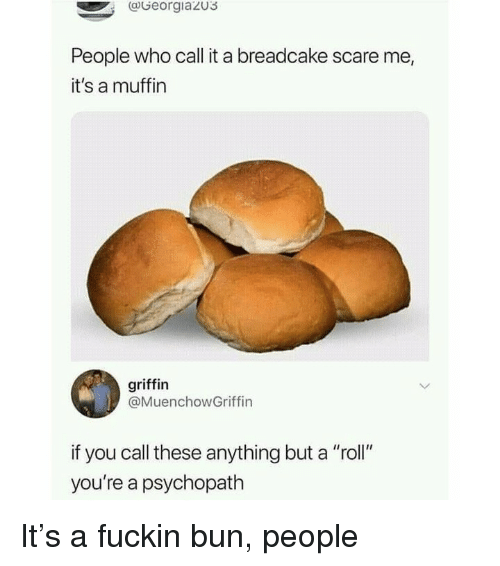 "Memes, Scare, and 🤖: aGeorgiazu3  People who call it a breadcake scare me,  it's a muffin  griffin  @MuenchowGriffin  if you call these anything but a ""roll""  you're a psychopath It's a fuckin bun, people"