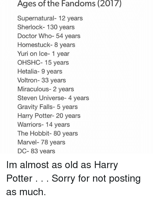 Doctor, Harry Potter, and Memes: Ages of the Fandoms (2017)  Supernatural- 12 years  Sherlock- 130 years  Doctor Who- 54 years  Homestuck- 8 years  Yuri on Ice- 1 year  OHSHC- 15 years  Hetalia- 9 years  Voltron- 33 years  Miraculous- 2 years  Steven Universe- 4 years  Gravity Falls- 5 years  Harry Potter- 20 years  Warriors- 14 years  The Hobbit- 80 years  Marvel 78 years  DC- 83 years Im almost as old as Harry Potter . . . Sorry for not posting as much.