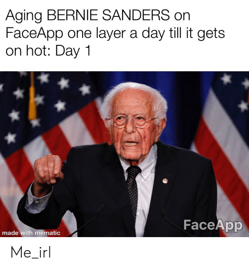 Bernie Sanders, Irl, and Me IRL: Aging BERNIE SANDERS on  FaceApp one layer a day till it gets  on hot: Day 1  FaceApp  made with mematic Me_irl