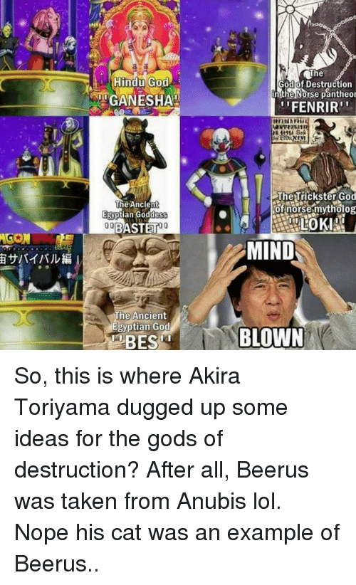 Memes, Nope, and Ancient: AGON  Hindu God  iTGANESHAH  The Ancient  Egyptian Goddess  00  BASTET  The Ancient  Egyptian God  The  God of Destruction  n the Norse pantheor  ''FENRIR''  The Trickster God  of norse mytholog  MIND  BLOWN So, this is where Akira Toriyama dugged up some ideas for the gods of destruction? After all, Beerus was taken from Anubis lol. Nope his cat was an example of Beerus..