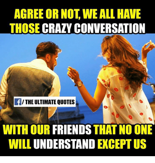 Agree Or Not We All Have Those Crazy Conversation The Ultimate