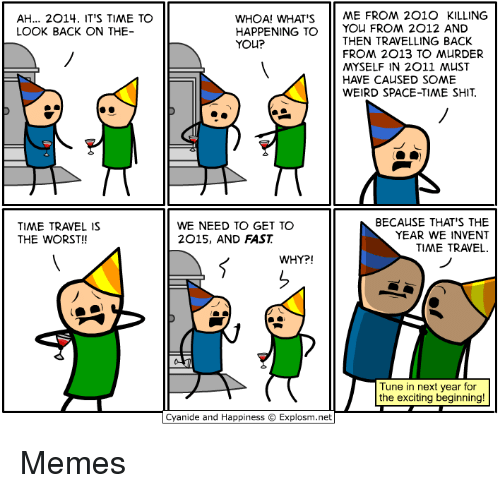 Memes, Shit, and The Worst: AH... 2O14. IT'S TIME TO  LOOK BACK ON THE  WHOA! WHAT'S 11 ㅆE FROM 2010 KILLING  HAPPENING TO 11 You FRO 2012 AND  YOu?  THEN TRAVELLING BACK  FROM 2013 TO MURDER  MYSELF IN 2011 MUST  HAVE CAUSED SOME  WEIRD SPACE-TIME SHIT  TIME TRAVEL IS  THE WORST!!  WE NEED TO GET TO  2015, AND FAST  BECAUSE THAT'S THE  YEAR WE INVENT  TIME TRAVEL.  WHY?!  Tune in next year tor  the exciting beginning!  Cyanide and Happiness © Explosm.net Memes