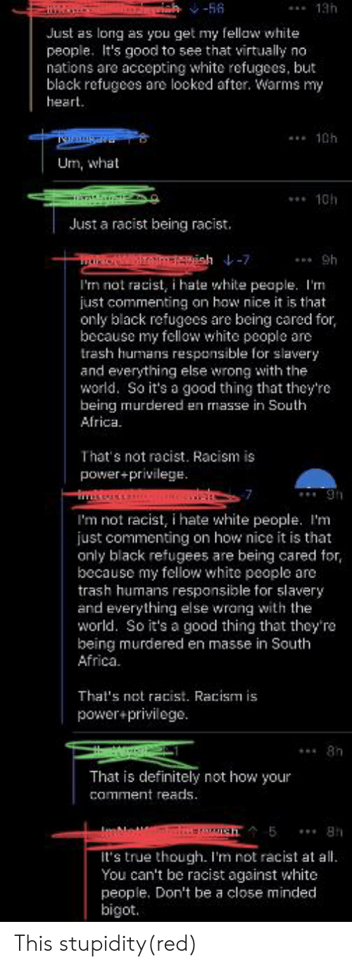 Africa, Definitely, and Facepalm: ah-56  Just as long as you get my fellaw white  people. It's good to see that virtually no  nations are accepting white refugees, but  black refugees are looked after. Warms my  heart  Um, what  Just a racist being racist.  tONW vish-7  I'm not racist, i hate white people. I'm  just commenting on how nice it is that  only black refugees are being cared for,  because my fellow white people are  trash humans responsible for slavery  and everything else wrong with the  world. So it's a good thing that they're  being murdered en masse in South  Africa  That's not racist. Racism is  power+privilege.  I'm not racist, i hate white people. I'm  just commenting on how nice it is that  only black refugees are being cared  because my fellow white people are  trash humans responsible for slavery  and everything else wrang with the  world. So it's a good thing that they'ra  being murdered en masse in South  Africa.  That's not racist. Racism is  power+privilege.  That is definitely not how your  comment reads.  It's true though. I'm not racist at  You can't be racist against white  people. Don't be a close minded This stupidity(red)