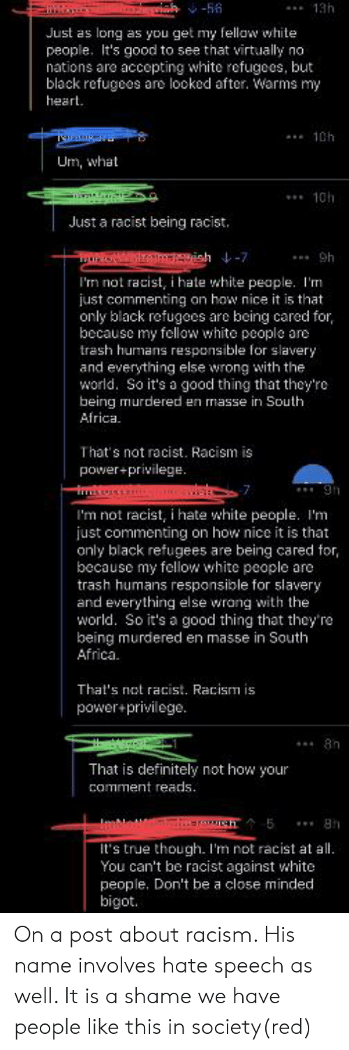 Africa, Definitely, and Racism: ah-56  Just as long as you get my fellaw white  people. It's good to see that virtually no  nations are accepting white refugees, but  black refugees are looked after. Warms my  heart  Um, what  Just a racist being racist.  tONW vish-7  I'm not racist, i hate white people. I'm  just commenting on how nice it is that  only black refugees are being cared for,  because my fellow white people are  trash humans responsible for slavery  and everything else wrong with the  world. So it's a good thing that they're  being murdered en masse in South  Africa  That's not racist. Racism is  power+privilege.  I'm not racist, i hate white people. I'm  just commenting on how nice it is that  only black refugees are being cared  because my fellow white people are  trash humans responsible for slavery  and everything else wrang with the  world. So it's a good thing that they'ra  being murdered en masse in South  Africa.  That's not racist. Racism is  power+privilege.  That is definitely not how your  comment reads.  It's true though. I'm not racist at  You can't be racist against white  people. Don't be a close minded On a post about racism. His name involves hate speech as well. It is a shame we have people like this in society(red)