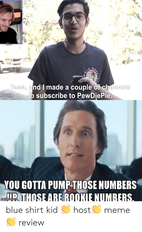 Meme, Blue, and Kids: ah and I made a couple of channels  o subscribe to PewDiePie.  YOU GOTTA PUMPTHOSE NUMBERS  THOSE AREROOKIE NUMBERS blue shirt kid 👏 host👏 meme👏 review
