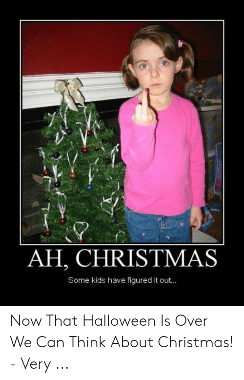 Christmas, Halloween, and Kids: AH, CHRISTMAS  Some kids have figured it out... Now That Halloween Is Over We Can Think About Christmas! - Very ...
