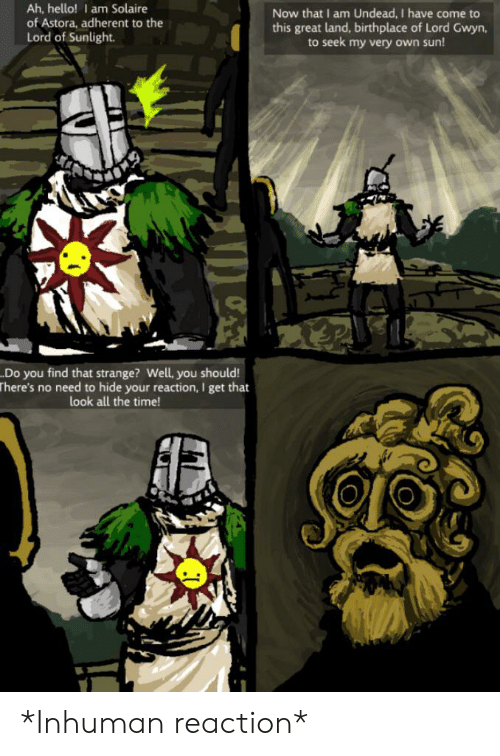 Hello, Time, and All The: Ah, hello! I am Solaire  of Astora, adherent to the  Lord of Sunlight.  Now that I am Undead, I have come to  this great land, birthplace of Lord Gwyn,  to seek my very own sun!  .Do you find that strange? Well, you should!  There's no need to hide your reaction, I get that  look all the time! *Inhuman reaction*
