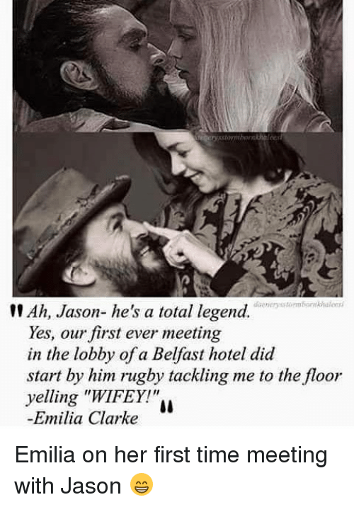 "Memes, Emilia Clarke, and Hotel: Ah, Jason- he's a total legend.  Yes, our first ever meeting  in the lobby of a Belfast hotel did  start by him rugby tackling me to the floor  yelling ""WIFEY!""  Emilia Clarke Emilia on her first time meeting with Jason 😁"