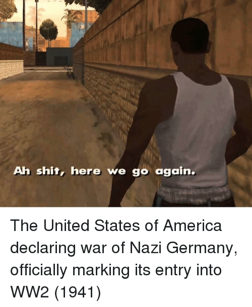 America, Germany, and United: Ah shit, here we go again. The United States of America declaring war of Nazi Germany, officially marking its entry into WW2 (1941)