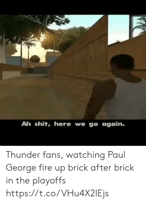 me.me: Ah shit, here we go again. Thunder fans, watching Paul George fire up brick after brick in the playoffs  https://t.co/VHu4X2IEjs