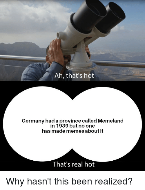Memes, Germany, and Dank Memes: Ah, that's hot  Germany had a province called Memeland  in 1939 but no one  has made memes about it  That's real hot
