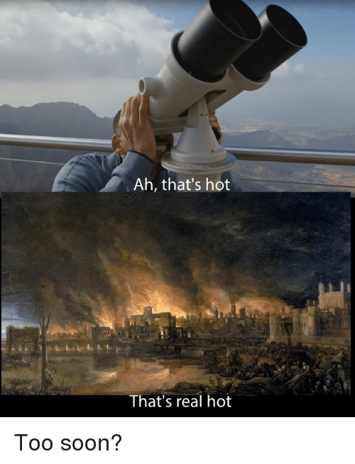 Soon..., History, and Hot: Ah, that's hot  That's real hot