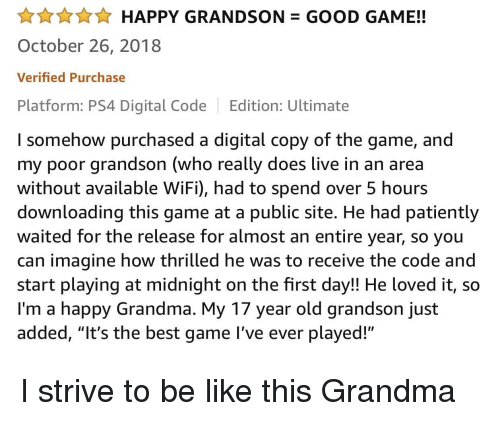"Be Like, Grandma, and Ps4: AHAPPY GRANDSON GOOD GAME!!  October 26, 2018  Verified Purchase  Platform: PS4 Digital Code Edition: Ultimate  I somehow purchased a digital copy of the game, and  my poor grandson (who really does live in an area  without available WiFi), had to spend over 5 hours  downloading this game at a public site. He had patiently  waited for the release for almost an entire year, so you  can imagine how thrilled he was to receive the code and  start playing at midnight on the first day!! He loved it, so  I'm a happy Grandma. My 17 year old grandson just  added, ""It's the best game l've ever played!"" I strive to be like this Grandma"