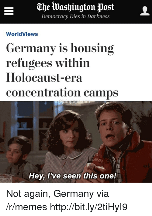 Memes, Germany, and Holocaust: ahe Washington postL  Democracy Diesin Darkness  WorldViews  Germany is housing  refugees within  Holocaust-era  concentration camps  Hey, l've seen this one! Not again, Germany via /r/memes http://bit.ly/2tiHyI9