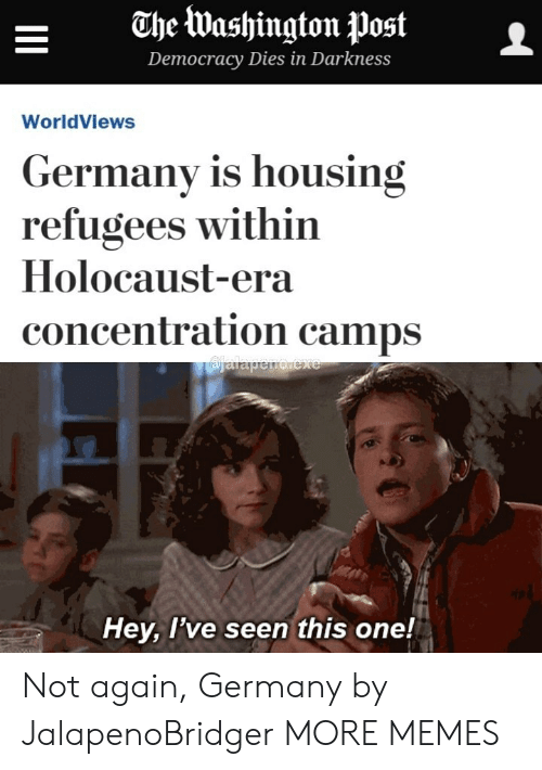 Dank, Memes, and Target: ahe Washington postL  Democracy Diesin Darkness  WorldViews  Germany is housing  refugees within  Holocaust-era  concentration camps  Hey, l've seen this one! Not again, Germany by JalapenoBridger MORE MEMES