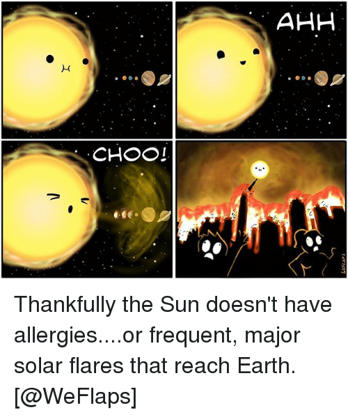 Memes, Earth, and 🤖: AHH  CHOOI Thankfully the Sun doesn't have allergies....or frequent, major solar flares that reach Earth. [@WeFlaps]