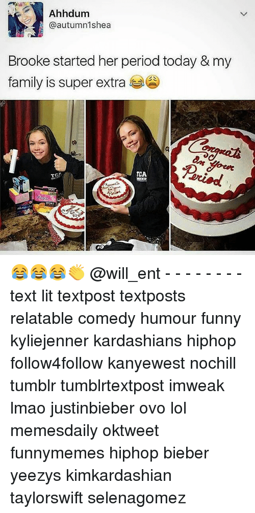 Family, Funny, and Kardashians: Ahhdum  @autumn 1shea  Brooke started her period today & my  family is super extra  TCA 😂😂😂👏 @will_ent - - - - - - - - text lit textpost textposts relatable comedy humour funny kyliejenner kardashians hiphop follow4follow kanyewest nochill tumblr tumblrtextpost imweak lmao justinbieber ovo lol memesdaily oktweet funnymemes hiphop bieber yeezys kimkardashian taylorswift selenagomez