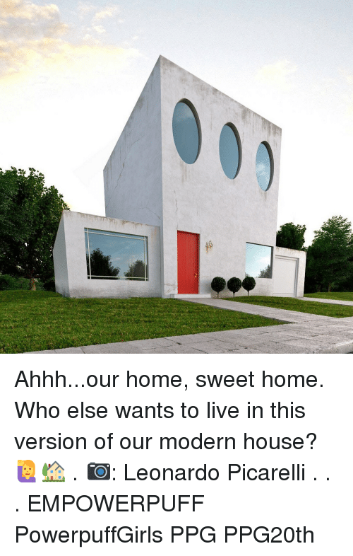 Memes, Home, and House: Ahhh...our home, sweet home. Who else wants to live in this version of our modern house? 🙋🏡 . 📷: Leonardo Picarelli . . . EMPOWERPUFF PowerpuffGirls PPG PPG20th