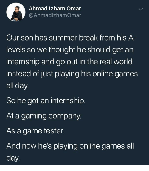 Summer, Break, and Game: Ahmad Izham Omar  @AhmadlzhamOmar  Our son has summer break from his A  levels so we thought he should get an  internship and go out in the real world  instead of just playing his online games  all day.  So he got an internship.  At a gaming company.  As a game tester.  And now he's playing online games all  day