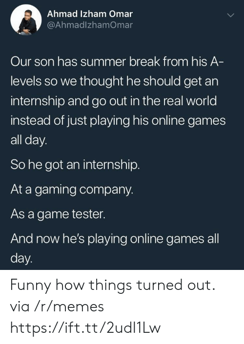 Funny, Memes, and Summer: Ahmad Izham Omar  @AhmadlzhamOmar  Our son has summer break from his A  levels so we thought he should get an  internship and go out in the real world  instead of just playing his online games  all day.  So he got an internship.  At a gaming company.  As a game tester.  And now he's playing online games all  day Funny how things turned out. via /r/memes https://ift.tt/2udI1Lw