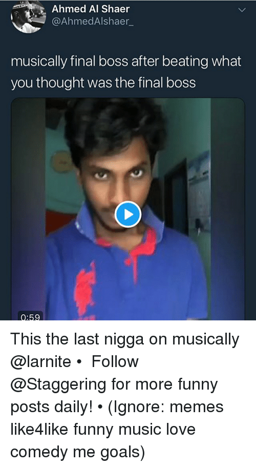 Final Boss, Funny, and Goals: Ahmed Al Shaer  @AhmedAlshaer_  musically final boss after beating what  you thought was the final boss  0:59 This the last nigga on musically @larnite • ➫➫➫ Follow @Staggering for more funny posts daily! • (Ignore: memes like4like funny music love comedy me goals)