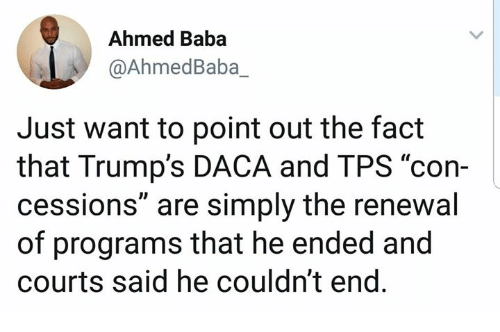 "Baba, Tps, and Programs: Ahmed Baba  @AhmedBaba_  Just want to point out the fact  that Trump's DACA and TPS ""con-  cessions"" are simply the renewal  of programs that he ended and  courts said he couldn't end"