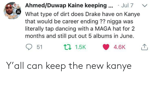 Dancing, Drake, and Kanye: Ahmed/Duwap Kaine keeping Jul 7  What type of dirt does Drake have on Kanye  that would be career ending?? nigga was  literally tap dancing with a MAGA hat for 2  months and still put out 5 albums in June.  51 Y'all can keep the new kanye