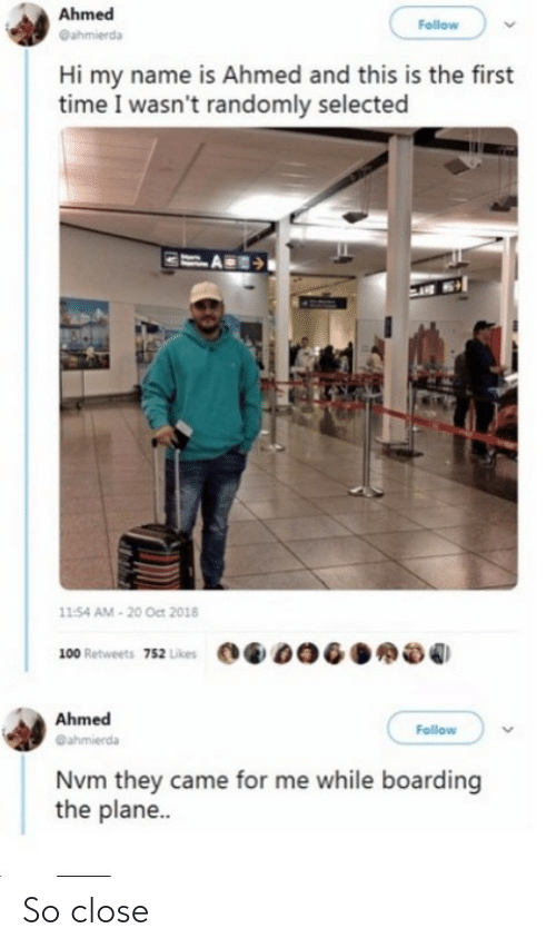 Time, Selected, and Name: Ahmed  Follow  @ahmierda  Hi my name is Ahmed and this is the first  time I wasn't randomly selected  11:54 AM - 20 Oct 2018  100 Retweets 752 Likes  Ahmed  Follow  @ahmierda  Nvm they came for me while boarding  the plane.. So close