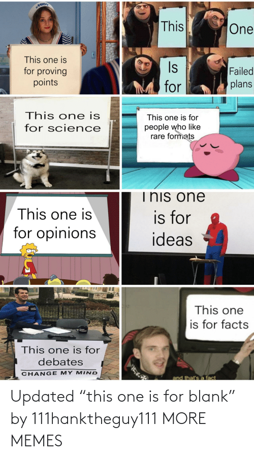 """Dank, Facts, and Memes: AHO  This  One  This one is  Is  for proving  points  Failed  plans  for  This one is  This one is for  people who like  rare formats  for science  This one  This one is  is for  for opinions  ideas  This one  is for facts  This one is for  debates  CHANG E MY M IND  and that's a fact Updated """"this one is for blank"""" by 111hanktheguy111 MORE MEMES"""